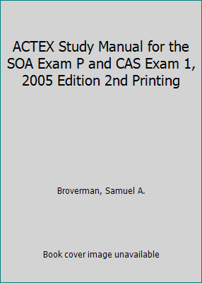 ACTEX Study Manual for the SOA Exam P and CAS Exam 1, 2005 Edition 2nd  Printing