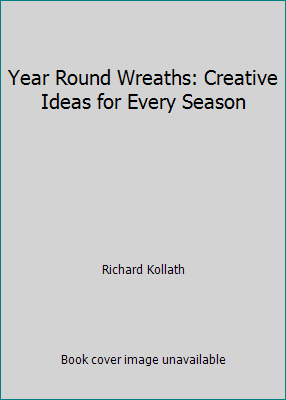 Year-Round Wreaths : Creative Ideas for Every Season by Richard Kollath